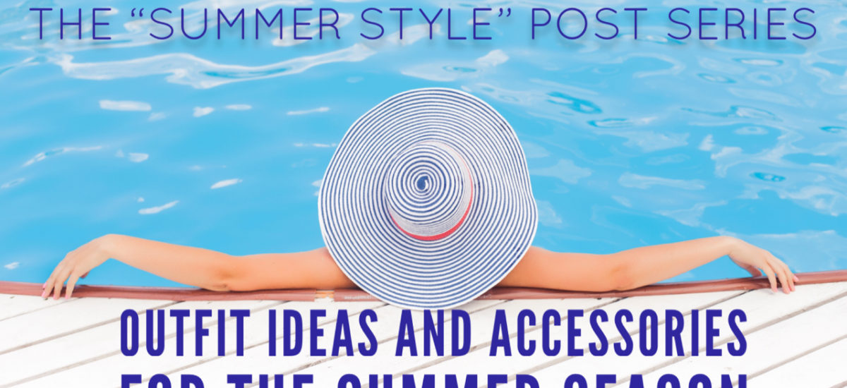 """The """"Summer Style"""" post series….outfit ideas and accessories for the summer season"""