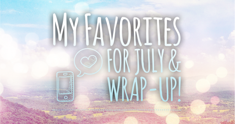 My Favorites for July & Wrap-up!