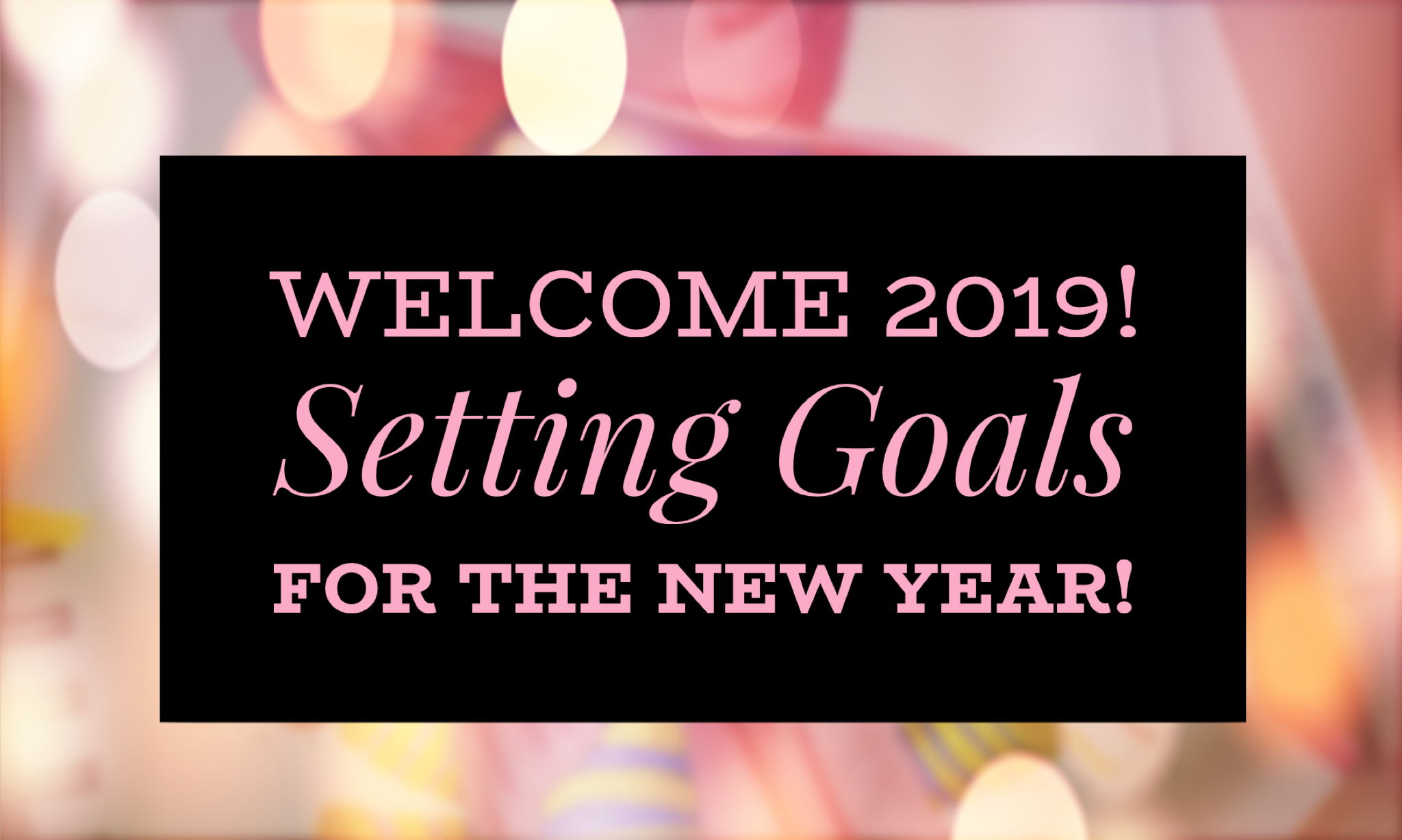 Welcome 2019! Setting Goals for the New Year!